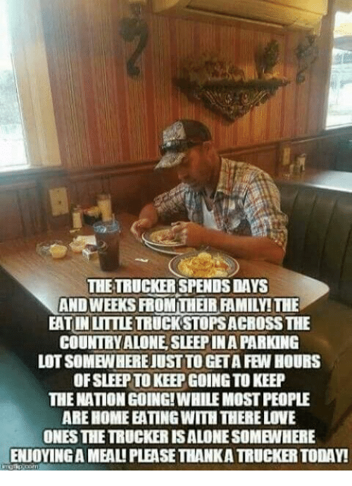 Being Alone, Family, and Love: THE TRUCKER SPENDS DAYS  AND WEEKS FROMTHEIR FAMILY! THE  EATIN LITTLETRUCK STOPSACROSS THE  COUNTRY ALONE, SLEEP INA PARKING  LOT SOMEWHERE JUST TO GETA FEW HOURS  OF SLEEP TO KEEP GOING TO KEEP  THE NATION GOING!WHILE MOST PEOPLE  ARE HOMEEATING WITH THERE LOVE  ONES THE TRUCKER ISALONE SOMEWHERE  ENIOYING A MEALI PLEASE THANKA TRUCKER TODAY!  I  :