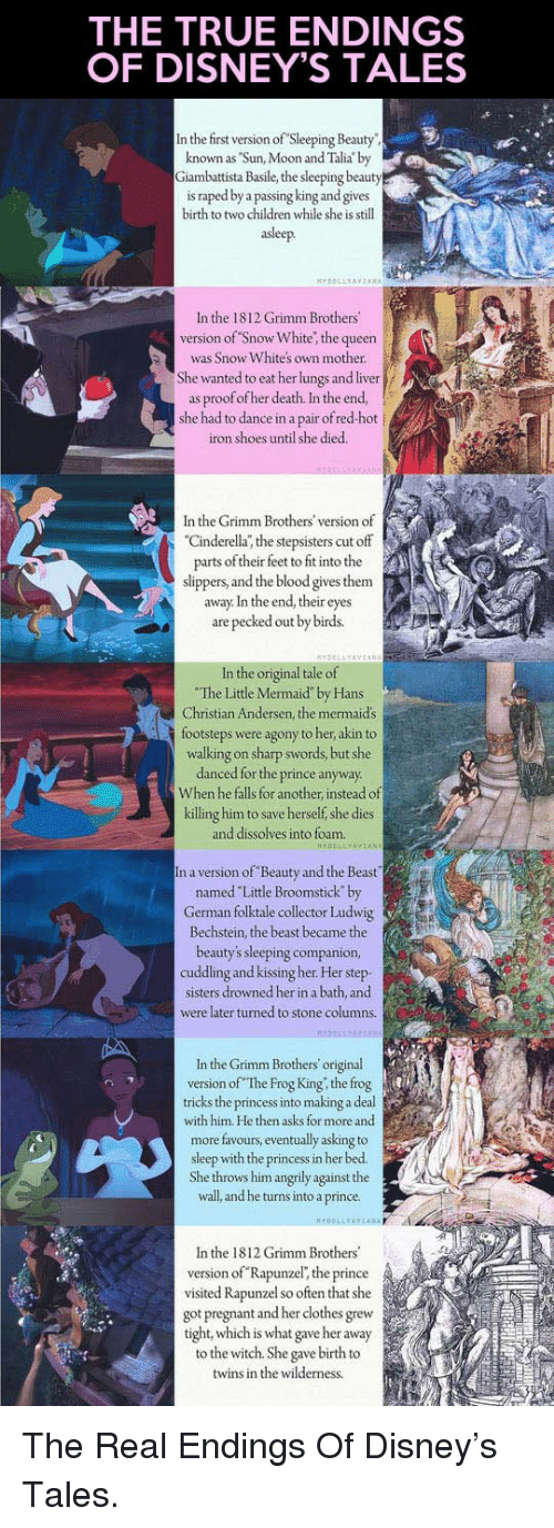 """Sleeping Beauty: THE TRUE ENDINGS  OF DISNEY'S TALES  In the first version of Sleeping Beauty  known as Sun, Moon and Talia by  iambattista Basile, the sleeping beauty  is raped by a  and gives  birth to two children while she is still  asleep.  In the 1812 Grimm Brothers  version of Snow White, the queen  was Snow Whites own mother.  She wanted to eat her lungs and liver  as proof ofher death. In the end,  she had to dance in a pair of red-hot j  iron shoes until she died.  In the Grimm Brothers' version of  Cinderella; the stepsisters cut off  parts of their feet to fit into the  slippers, and the blood gives them  away. In the end, their eyes  are pecked out by birds.  ori  e o  The Little Mermaid"""" by Hans  Christian Andersen, the mermaid's  footsteps were agony to her akin to  walking on sharp swords, but she  danced for the prince anyway  When he falls for another, instead of  killing him to save herself, she dies  and dissolves into foam.  n a version of Beauty and the Beast  named Little Broomstick by  German folktale collector Ludwig  Bechstein, the beast became the  beauty's sleeping companion  cuddling and kissing her. Her step  sisters drowned her in a bath, and  were later turned to stone columns.  In the Grimm Brothers original  version of The Frog King, the frog  tricks the princess into making a deal  with him. He then asks for more and  more favours, eventually asking to  sleep with the princess in her bed.  She throws him angrily against the  wall, and he turns into a prince.  OLLYAYTANA  In the 1812 Grimm Brothers'  version of Rapunzel, the prince  visited Rapunzel so often that she  got pregnant and her clothes grew  tight, which is what gave her away  to the witch. She gave birth to  twins in the wilderness <p>The Real Endings Of Disney's Tales.</p>"""