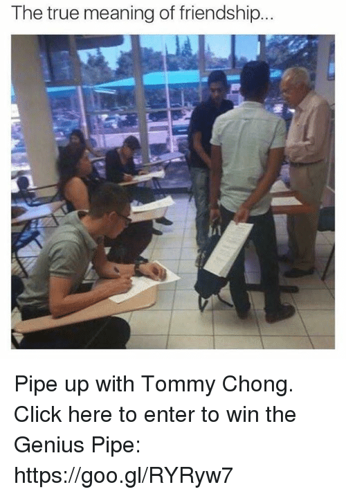 Tommy Chong: The true meaning of friendship... Pipe up with Tommy Chong. Click here to enter to win the Genius Pipe: https://goo.gl/RYRyw7