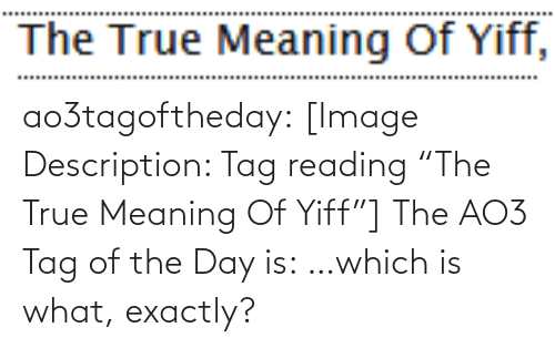 "Meaning: The True Meaning Of Yiff, ao3tagoftheday:  [Image Description: Tag reading ""The True Meaning Of Yiff""]  The AO3 Tag of the Day is: …which is what, exactly?"