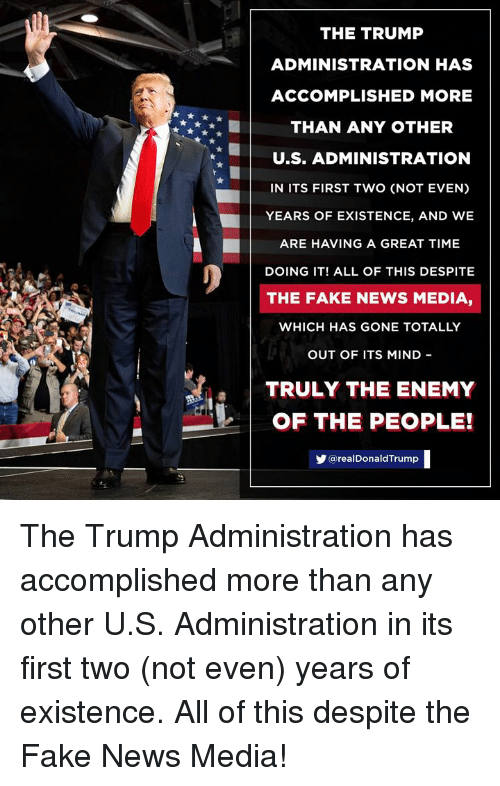 Fake, News, and Time: THE TRUMP  ADMINISTRATION HAS  ACCOMPLISHED MORE  THAN ANY OTHER  U.S. ADMINISTRATION  IN ITS FIRST TWO (NOT EVEN)  YEARS OF EXISTENCE, AND WE  ARE HAVING A GREAT TIME  DOING IT! ALL OF THIS DESPITE  THE FAKE NEWS MEDIA,  WHICH HAS GONE TOTALLY  OUT OF ITS MIND  TRULY THE ENEMY  OF THE PEOPLE!  @realDonaldTrump The Trump Administration has accomplished more than any other U.S. Administration in its first two (not even) years of existence. All of this despite the Fake News Media!