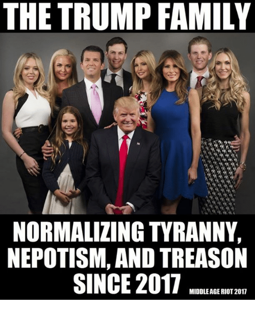 Népotisme: THE TRUMP FAMILY  NORMALIZING TYRANNY,  NEPOTISM, AND TREASON  SINCE 2017  MIDDLEAGE RIOT 2017