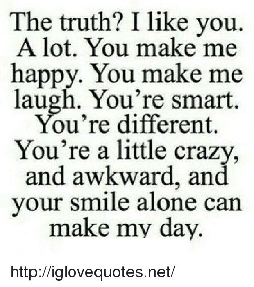 you make me laugh: The truth? I like you.  A lot. You make me  happy. You make me  laugh. You're smart  ou're different.  You're a little crazy,  and awkward, and  your smile alone can  make my day. http://iglovequotes.net/