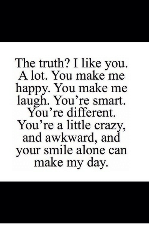 you make me laugh: The truth? I like you.  A lot. You make me  happy. You make me  laugh. You're smart.  ou're different.  You're a little crazy,  and awkward, and  vour smile alone can  make my day.