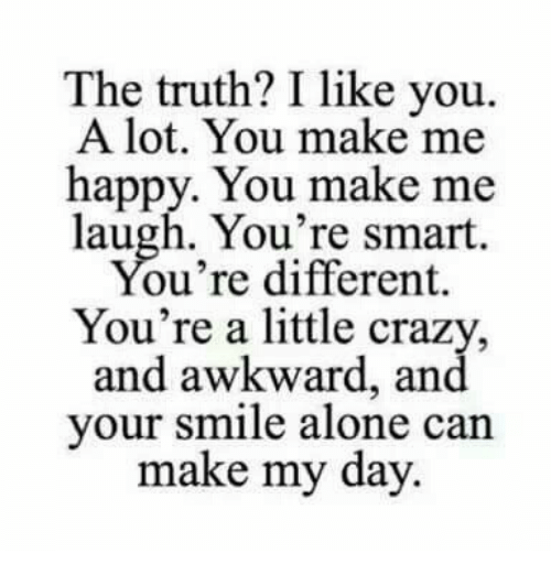 you make me laugh: The truth? I like you.  A lot. You make me  happy. You make me  laugh. You're smart.  ou're different.  You're a little crazy,  and awkward, and  your smile alone can  make my day.