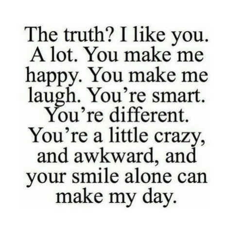 you make me laugh: The truth? I like you.  A lot. You make me  happy. You make me  laugh. You're smart  ou're different,  You're a little crazy  and awkward, and  your smile alone can  make my day