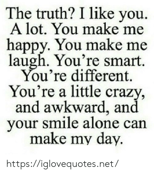 Being Alone, Crazy, and Awkward: The truth? I like you.  A lot. You make me  happy. You make me  laugh. You're smart.  You're different  You're a little crazy,  and awkward, and  your smile alone can  make my day https://iglovequotes.net/