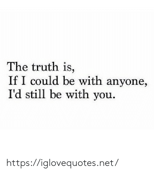 Truth Is: The truth is,  If I could be with anyone,  I'd still be with you. https://iglovequotes.net/