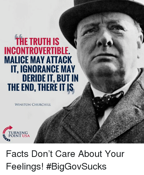 There It Is: THE TRUTH IS  INCONTROVERTIBLE.  MALICE MAY ATTACK  IT, IGNORANCE MAY  DERIDE IT, BUT IN  THE END, THERE IT IS  WINSTON CHURCHILL  TURNING  POINT USA Facts Don't Care About Your Feelings! #BigGovSucks