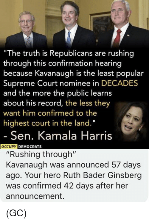 "bader: ""The truth is Republicans are rushing  through this confirmation hearing  because Kavanaugh is the least popular  Supreme Court nominee in DECADES  and the more the public learns  about his record, the less they  want him confirmed to the  highest court in the land.""  Sen. Kamala Harris  DEMOCRATS  ""Rushing through""  Kavanaugh was announced 57 days  ago. Your hero Ruth Bader Ginsberg  was confirmed 42 days after her  announcement. (GC)"