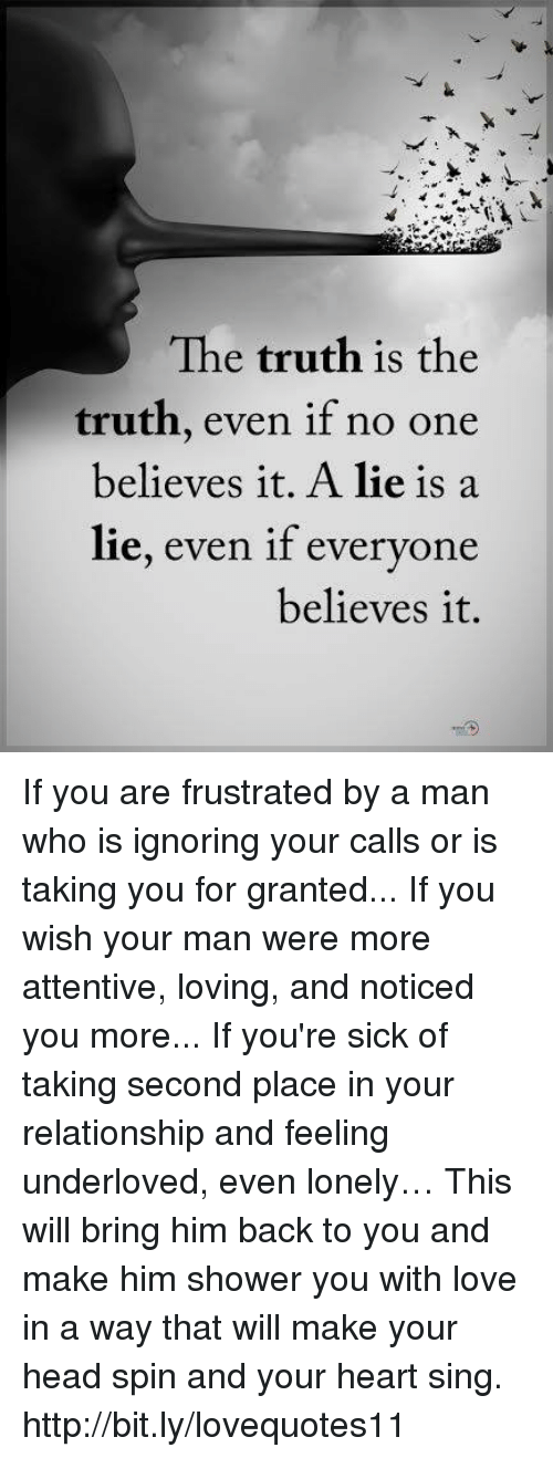 Head, Love, and Memes: The truth is the  truth, even if no one  believes it. A lie is a  lie, even if everyone  believes it. If you are frustrated by a man who is ignoring your calls or is taking you for granted... If you wish your man were more attentive, loving, and noticed you more... If you're sick of taking second place in your relationship and feeling underloved, even lonely… This will bring him back to you and make him shower you with love in a way that will make your head spin and your heart sing. http://bit.ly/lovequotes11