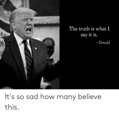 Say It, Sad, and Truth: The truth is what I  say it is.  - Donald It's so sad how many believe this.