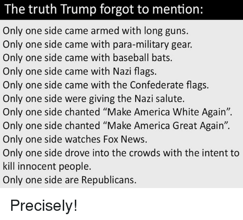 """Nazy: The truth Trump forgot to mention:  Only one side came armed with long guns.  Only one side came with para-military gear.  Only one side came with baseball bats.  Only one side came with Nazi flags.  Only one side came with the Confederate flags.  Only one side were giving the Nazi salute.  Only one side chanted """"Make America White Again"""".  Only one side chanted """"Make America Great Again"""".  Only one side watches Fox News.  Only one side drove into the crowds with the intent to  kill innocent people.  Only one side are Republicans. Precisely!"""