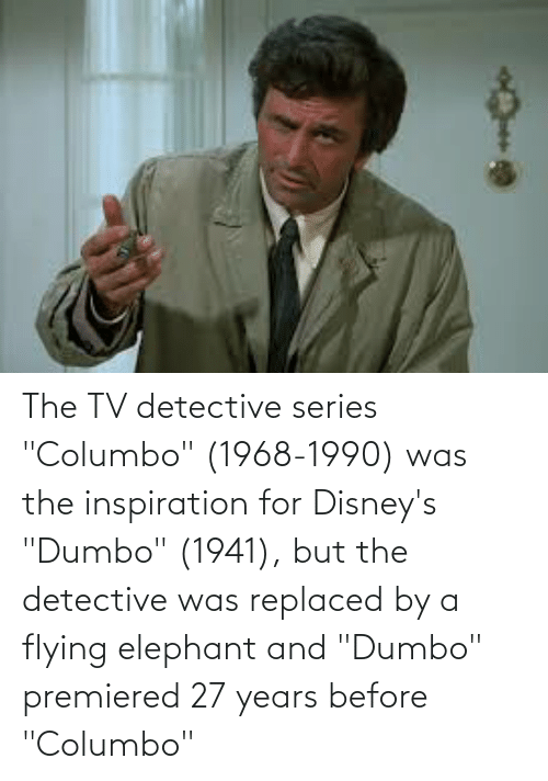"""Dumbo: The TV detective series """"Columbo"""" (1968-1990) was the inspiration for Disney's """"Dumbo"""" (1941), but the detective was replaced by a flying elephant and """"Dumbo"""" premiered 27 years before """"Columbo"""""""