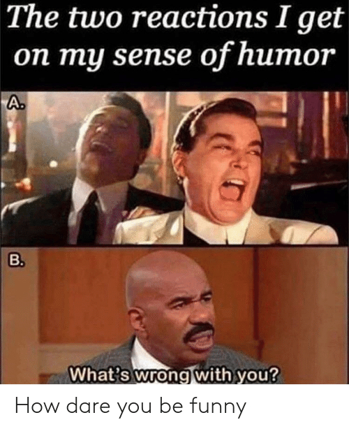 Funny, Reddit, and How: The two reactions I get  on my sense of humor  A.  B.  What's wrong with you? How dare you be funny