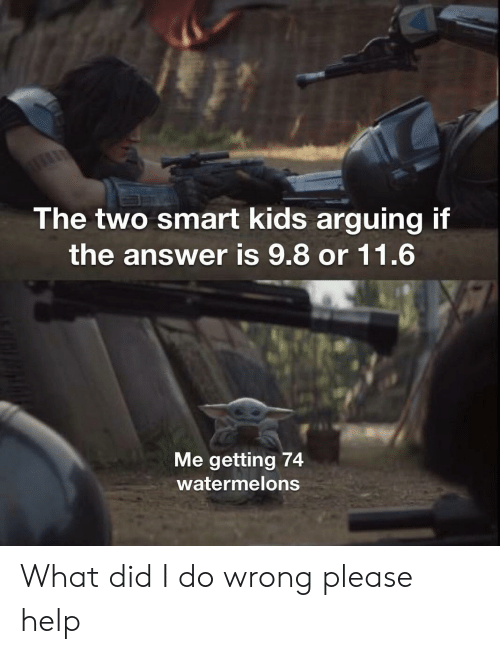 what did: The two smart kids arguing if  the answer is 9.8 or 11.6  Me getting 74  watermelons What did I do wrong please help