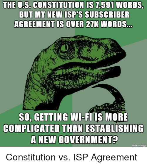 Constitution, Wi-Fi, and Words: THE U.S. CONSTITUTION IS 7,591 WORDS  U.S. CONSTITUTION IS 7,591  NEW ISP'S SUBSCRIBER  AGREEMENT IS OVER 21K WORDS  SO, GETTING WI-FI IS MORE  COMPLICATED THAN ESTABLISHING  A NEW GOVERN MENT?  made on imqur Constitution vs. ISP Agreement