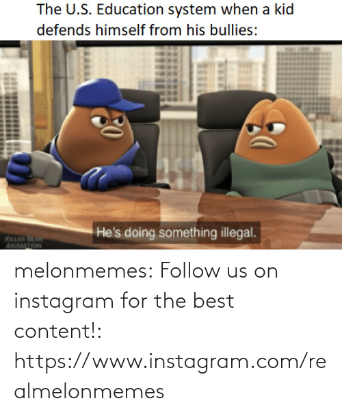 U S: The U.S. Education system when a kid  defends himself from his bullies:  He's doing something illegal.  KILLER BEAN  ANIMATION melonmemes:  Follow us on instagram for the best content!: https://www.instagram.com/realmelonmemes