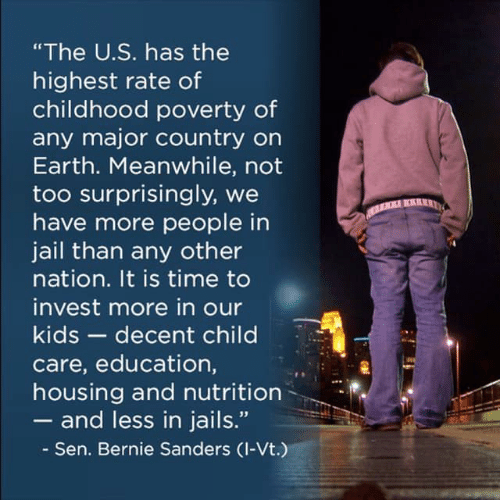 "Bernie Sanders, Jail, and Earth: ""The U.S. has the  highest rate of  childhood poverty of  any major country on  Earth. Meanwhile, not  too surprisingly, we  have more people in  AR  jail than any other  nation. It is time to  invest more in our  kids- decent child  care, education,  housing and nutrition  and less in jails.""  Sen. Bernie Sanders (I-Vt.)"