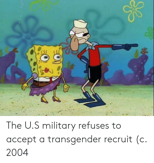 a transgender: The U.S military refuses to accept a transgender recruit (c. 2004
