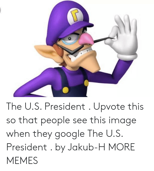 u-s-president: The U.S. President . Upvote this so that people see this image when they google The U.S. President . by Jakub-H MORE MEMES