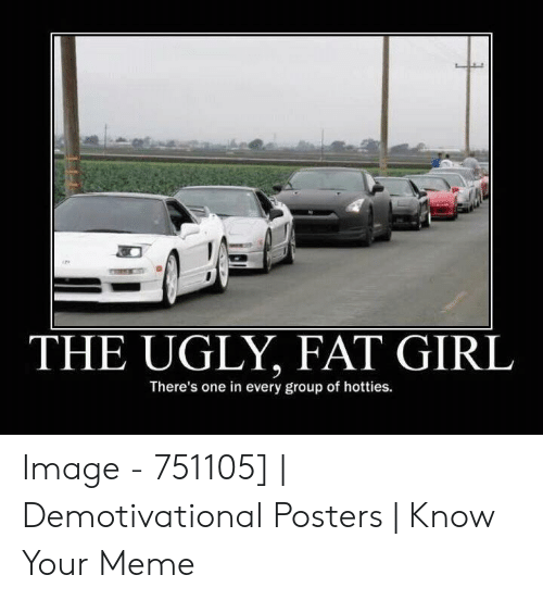 Anime Mercedes Meme: THE UGLY, FAT GIRL  There's one in every group of hotties Image - 751105] | Demotivational Posters | Know Your Meme