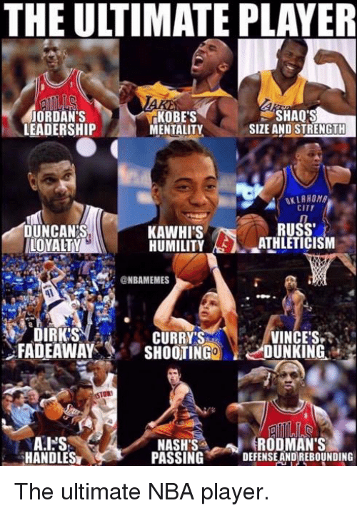 shaqs: THE ULTIMATE PLAYER  ORDAN'S  LEADERSHIP  KOBE'S  MENTALITY  SHAQ'S  SIZE AND STRENGTH  CITY  DUNCANS,  LOYALTY  RUSS  KAWHI'S  HUMILITY AS), aATHLETICISM  @NBAMEMES  CURRY'S  FADEAWAY'S SHOOTING DUNKING.  DIRK'S  VINCES  STGR  RODMANS  HANDLES  NASHS  PASSING DEFENSE ANDREBOUNDING The ultimate NBA player.