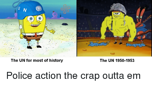 Police, History, and Outta: The UN for most of history  The UN 1950-1953 Police action the crap outta em