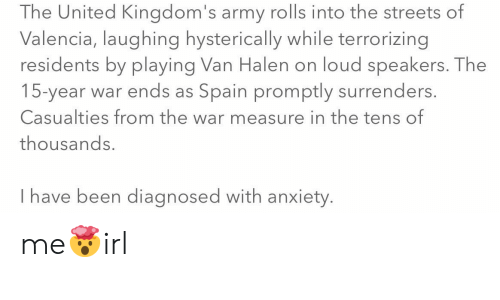 Streets, Army, and Anxiety: The United Kingdom's army rolls into the streets of  Valencia, laughing hysterically while terrorizing  residents by playing Van Halen on loud speakers. The  15-year war ends as Spain promptly surrenders.  Casualties from the war measure in the tens of  thousands.  Ihave been diagnosed with anxiety. me🤯irl