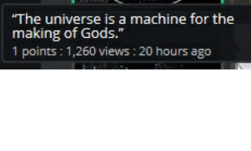 "Universe, Poi, and The Universe: The universe is a machine for the  making of Gods  1 poi  .""  ints: 1,260 views : 20 hours ago"