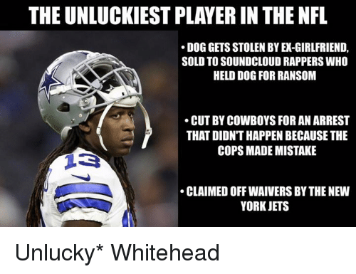 Soundclouder: THE UNLUCKIEST PLAYER IN THE NFL  DOG GETS STOLEN BY EX-GIRLFRIEND,  SOLD TO SOUNDCLOUD RAPPERS WHO  HELD DOG FOR RANSOM  CUT BY COWBOYS FOR AN ARREST  THAT DIDN'T HAPPEN BECAUSE THE  COPS MADE MISTAKE  CLAIMED OFF WAIVERS BY THE NEW  YORK JETS Unlucky* Whitehead