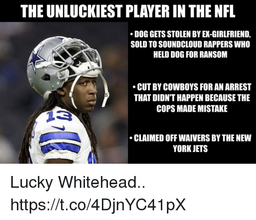 Soundclouder: THE UNLUCKIEST PLAYER IN THE NFL  DOG GETS STOLEN BY EX-GIRLFRIEND,  SOLD TO SOUNDCLOUD RAPPERS WHO  HELD DOG FOR RANSOM  CUT BY COWBOYS FOR AN ARREST  THAT DIDN'T HAPPEN BECAUSE THE  COPS MADE MISTAKE  CLAIMED OFF WAIVERS BY THE NEW  YORK JETS Lucky Whitehead.. https://t.co/4DjnYC41pX