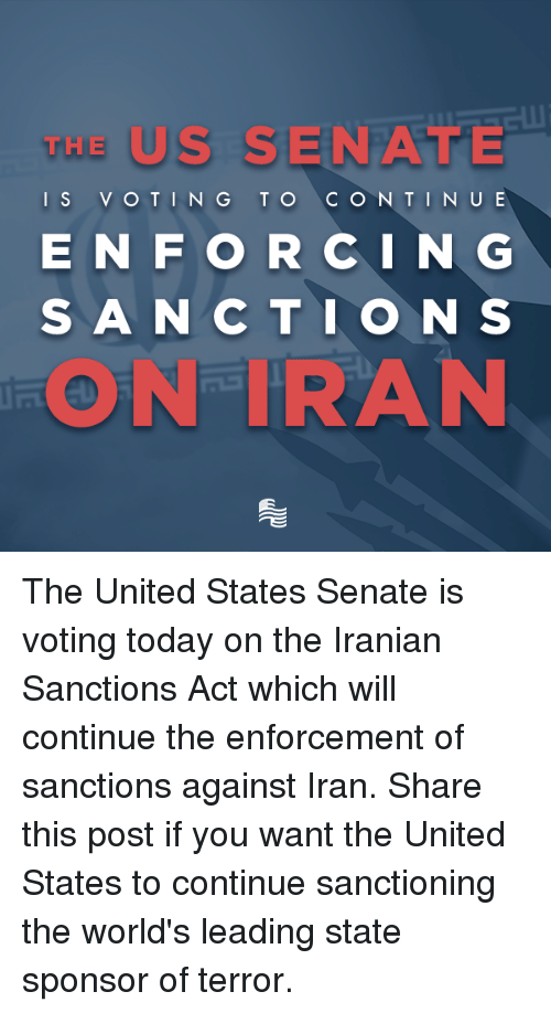 Enforcer: THE  US SIENA  I S  V O T IN G TO  C O N TINUE  E N F O R C I N G  S A N C T I O N S  ON TRAN The United States Senate is voting today on the Iranian Sanctions Act which will continue the enforcement of sanctions against Iran. Share this post if you want the United States to continue sanctioning the world's leading state sponsor of terror.