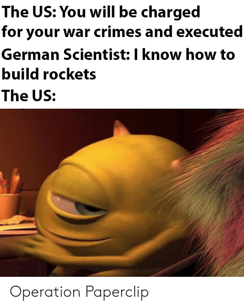 How To, How, and Rockets: The US: You will be charged  for your war crimes and executed  German Scientist: I know how to  build rockets  The US: Operation Paperclip