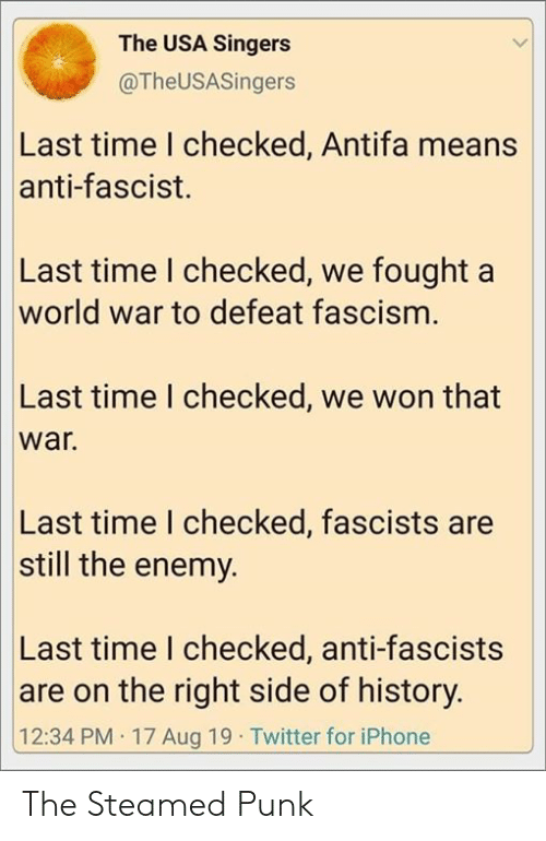 Iphone, Twitter, and History: The USA Singers  @TheUSASingers  Last time I checked, Antifa means  anti-fascist.  Last time I checked, we fought a  world war to defeat fascism.  Last time I checked, we won that  war.  Last time I checked, fascists are  still the enemy.  Last time I checked, anti-fascists  |are on the right side of history.  12:34 PM 17 Aug 19 Twitter for iPhone The Steamed Punk