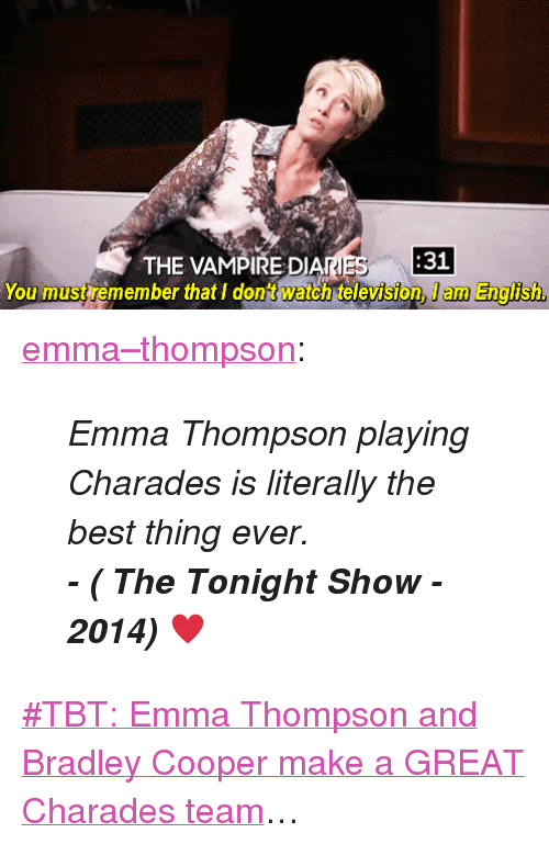 """Target, Tbt, and Tumblr: THE VAMPIRE DIANES  31  You must remember that I dont watch television, I am English <p><a class=""""tumblr_blog"""" href=""""http://emma--thompson.tumblr.com/post/109211071777/emma-thompson-playing-charades-is-literally-the"""" target=""""_blank"""">emma&ndash;thompson</a>:</p> <blockquote> <p><em>Emma Thompson playing Charades is literally the best thing ever.</em></p> <p><em><strong>- ( The Tonight Show - 2014)</strong><span>♥</span></em></p> </blockquote> <p><a href=""""https://www.youtube.com/watch?v=2efUcDcCbvk"""" target=""""_blank"""">#TBT: Emma Thompson and Bradley Cooper make a GREAT Charades team</a>&hellip;</p>"""