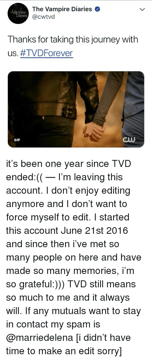 Forever Gif: The Vampire Diaries  @cwtvd  mpire  Diaries  Thanks for taking this journey with  us. #TVD Forever  GIF  BUU it's been one year since TVD ended:(( — I'm leaving this account. I don't enjoy editing anymore and I don't want to force myself to edit. I started this account June 21st 2016 and since then i've met so many people on here and have made so many memories, i'm so grateful:))) TVD still means so much to me and it always will. If any mutuals want to stay in contact my spam is @marriedelena [i didn't have time to make an edit sorry]