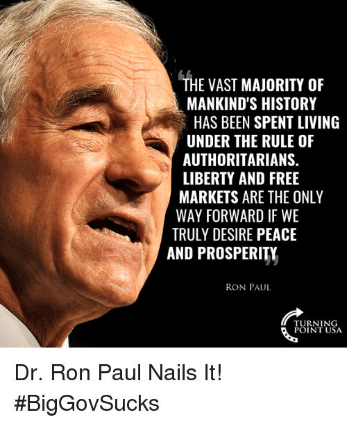 Ron Paul: THE VAST MAJORITY OF  MANKIND'S HISTORY  HAS BEEN SPENT LIVING  UNDER THE RULE OF  AUTHORITARIANS.  LIBERTY AND FREE  MARKETS ARE THE ONLY  WAY FORWARD IF WE  TRULY DESIRE PEACE  AND PROSPERITY  RON PAUL  TURNING  POINT USA Dr. Ron Paul Nails It! #BigGovSucks