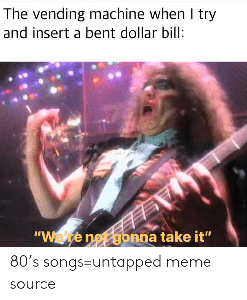 "Try: The vending machine when I try  and insert a bent dollar bill:  ""Wete net gbnna take it"" 80's songs=untapped meme source"