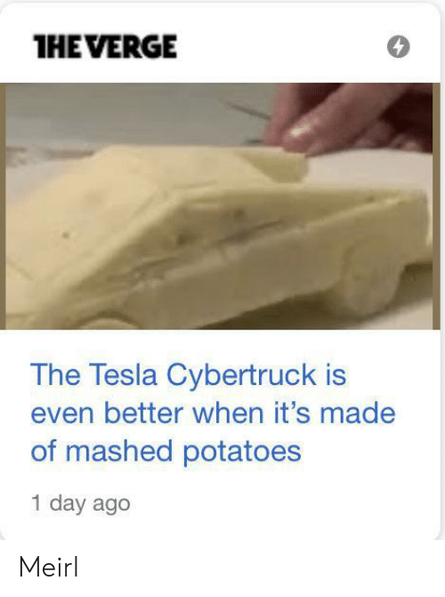 potatoes: THE VERGE  The Tesla Cybertruck is  even better when it's made  of mashed potatoes  1 day ago Meirl