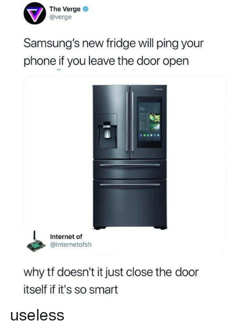Close The Door: The Verge  @verge  Samsung's new fridge will ping your  phone if you leave the door open  Internet of  @internetofsh  why tf doesn't it just close the door  itself if it's so smart useless