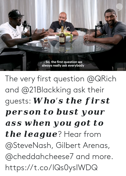 The League: The very first question @QRich and @21Blackking ask their guests: 𝑾𝒉𝒐'𝒔 𝒕𝒉𝒆 𝒇𝒊𝒓𝒔𝒕 𝒑𝒆𝒓𝒔𝒐𝒏 𝒕𝒐 𝒃𝒖𝒔𝒕 𝒚𝒐𝒖𝒓 𝒂𝒔𝒔 𝒘𝒉𝒆𝒏 𝒚𝒐𝒖 𝒈𝒐𝒕 𝒕𝒐 𝒕𝒉𝒆 𝒍𝒆𝒂𝒈𝒖𝒆?  Hear from @SteveNash, Gilbert Arenas, @cheddahcheese7 and more. https://t.co/lQs0ysIWDQ