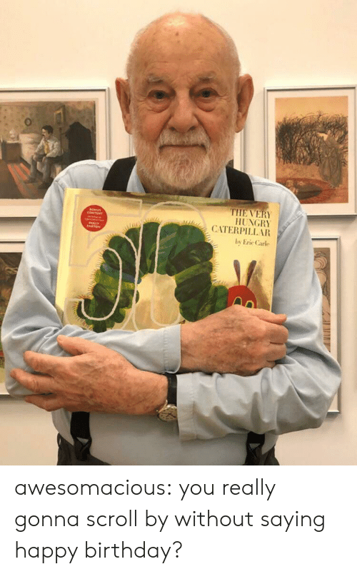 Birthday, Hungry, and Tumblr: THE VERY  HUNGRY  CATERPILL AR  LLY  by Eric Carle awesomacious:  you really gonna scroll by without saying happy birthday?