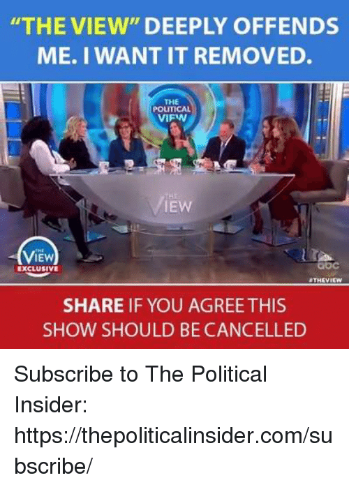 "Share If You Agree: THE VIEW"" DEEPLY OFFENDS  ME. I WANT IT REMOVED.  THE  POLITICAL  VIFW  IEW  ViEw  IEW  bc  EXCLUSIVE  THEVI  SHARE IF YOU AGREE THIS  SHOW SHOULD BE CANCELLED Subscribe to The Political Insider: https://thepoliticalinsider.com/subscribe/"