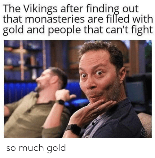 Filled: The Vikings after finding out  that monasteries are filled with  gold and people that can't fight so much gold