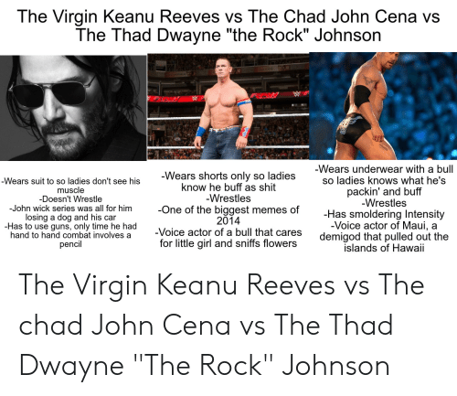 """Guns, John Cena, and John Wick: The Virgin Keanu Reeves vs The Chad John Cena vs  The Thad Dwayne """"the Rock"""" Johnson  -Wears underwear with a bull  so ladies knows what he's  -Wears shorts only so ladies  know he buff as shit  -Wrestles  -One of the biggest  2014  -Voice actor of a bull that cares  for little girl and sniffs flowers  -Wears suit to so ladies don't see his  muscle  -Doesn't Wrestle  -John wick series was all for him  losing a dog and his car  -Has to use guns, only time he had  hand to hand combat involves a  pencil  packin' and buff  -Wrestles  -Has smoldering Intensity  -Voice actor of Maui,  demigod that pulled out the  islands of Hawaii  memes of  a The Virgin Keanu Reeves vs The chad John Cena vs The Thad Dwayne """"The Rock"""" Johnson"""