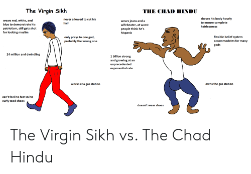 God, Muslim, and Shoes: The Virgin Sikh  THE CHAD HINDU  shaves his body hourly  complete  never allowed to cut his  red, white, and  wears jeans and a  wifebeater, at worst  wears  to ensure  hair  blue to demonstrate his  hairlessness  patriotism, still gets shot  for looking muslim  people think he's  hispanic  flexible belief system  god,  only prays to one  probably the wrong one  accommodates for many  gods  24 million and dwindling  1 billion strong  and growing at an  unprecedented  exponential rate  works at a gas station  Owns the gas station  can't feel his feet in his  curly toed shoes  doesn't wear shoes The Virgin Sikh vs. The Chad Hindu
