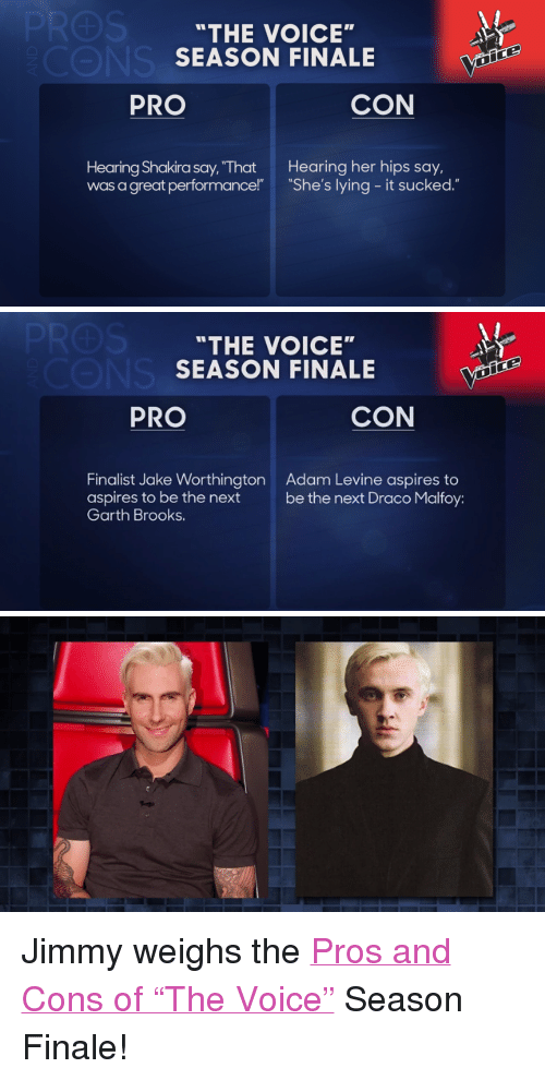 "Shakira, Target, and The Voice: ""THE VOICE  SEASON FINALE  PRO  CON  Hearing Shakira say, ""That Hearing her hips say,  was a great performance!"" She's lying - it sucked.""   ""THE VOICE""  SEASON FINALE at  PRO  CON  Finalist Jake Worthington  aspires to be the next  Garth Brooks.  Adam Levine aspires to  be the next Draco Malfoy: <p><span>Jimmy weighs the <a href=""https://www.youtube.com/watch?v=jTgrPZE4BRk&index=2&list=UU8-Th83bH_thdKZDJCrn88g"" target=""_blank"">Pros and Cons of ""The Voice""</a></span><span> Season Finale!</span></p>"