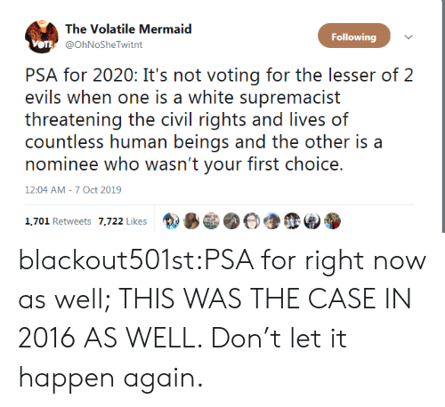 Tumblr, Blog, and White: The Volatile Mermaid  Following  VOTE @OhNoSheTwitnt  PSA for 2020: It's not voting for the lesser of 2  evils when one is a white supremacist  threatening the civil rights and lives of  countless human beings and the other is a  nominee who wasn't your first choice.  12:04 AM - 7 Oct 2019  1,701 Retweets 7,722 Likes blackout501st:PSA for right now as well; THIS WAS THE CASE IN 2016 AS WELL. Don't let it happen again.