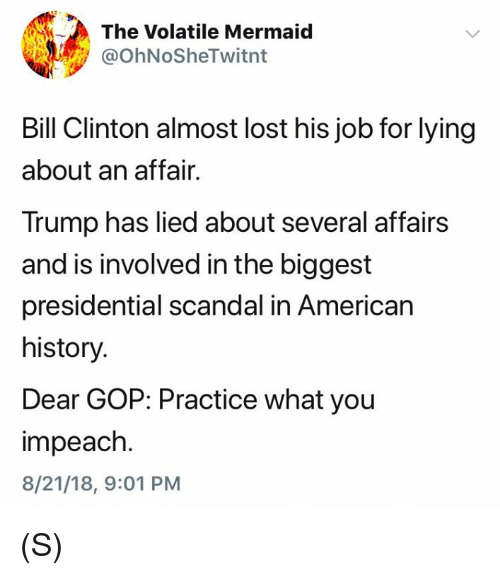 impeach: The Volatile Mermaid  @OhNoSheTwitnt  Bill Clinton almost lost his job for lying  about an affair.  Trump has lied about several affairs  and is involved in the biggest  presidential scandal in American  history.  Dear GOP: Practice what you  impeach.  8/21/18, 9:01 PM (S)